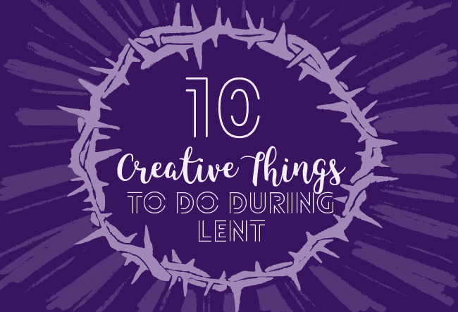 10 Creative Things To Do During Lent